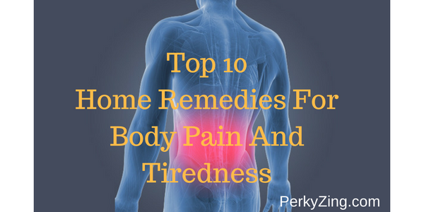 Top 10 Home Remedies For Body Pain and Tiredness