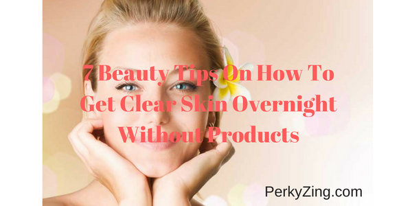 7 Beauty Tips On How To Get Clear Skin Overnight Without Products