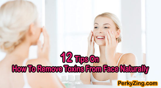 12 Tips On How To Remove Toxins From Face Naturally
